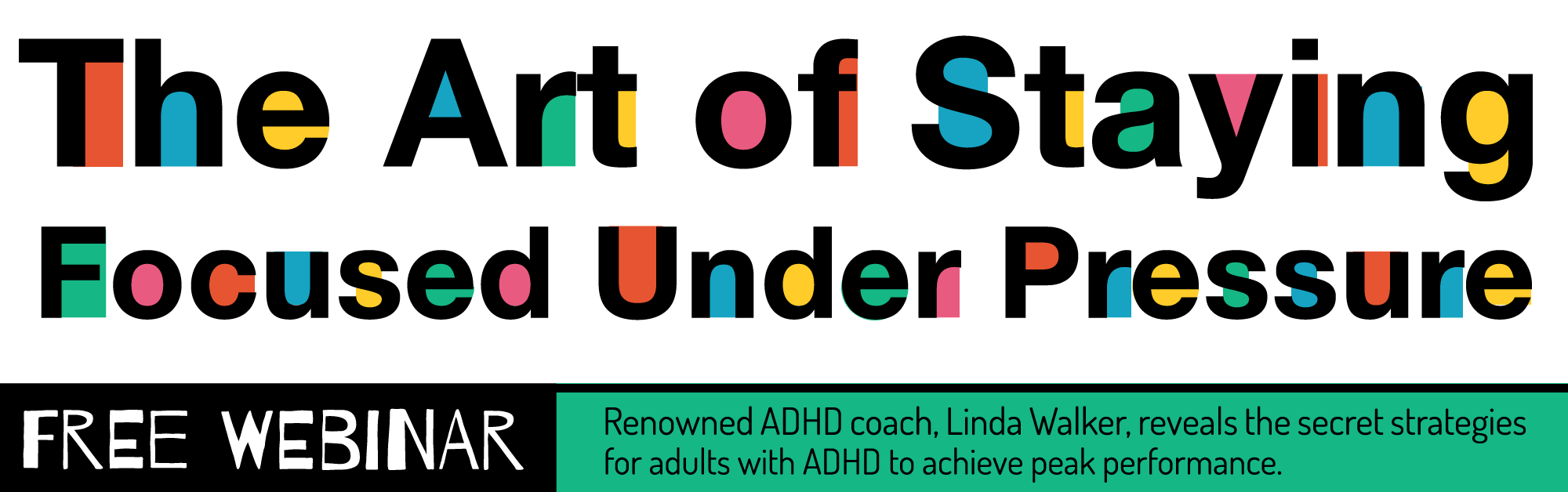 Join Linda Walker for the free Webinar – Creative Genius: The Art of Staying Focused Under Pressure (without Burning Out). Learn how to focus at will and achieve peak performance in this Master Class for entrepreneurs and professionals with adult ADHD.